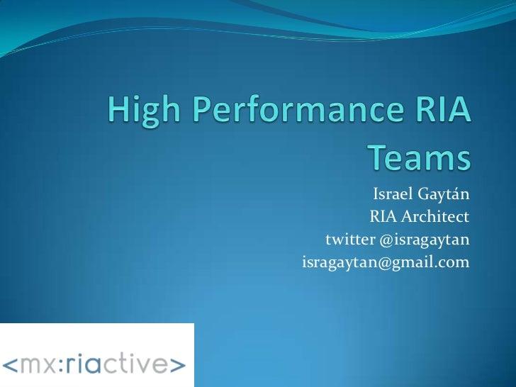 High Performance RIA Teams<br />Israel Gaytán<br />RIA Architect<br />twitter @isragaytan<br />isragaytan@gmail.com<br />