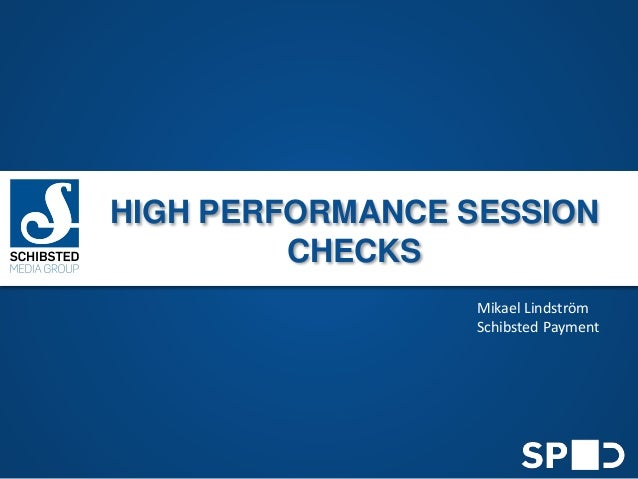 HIGH PERFORMANCE SESSION CHECKS Mikael Lindström Schibsted Payment
