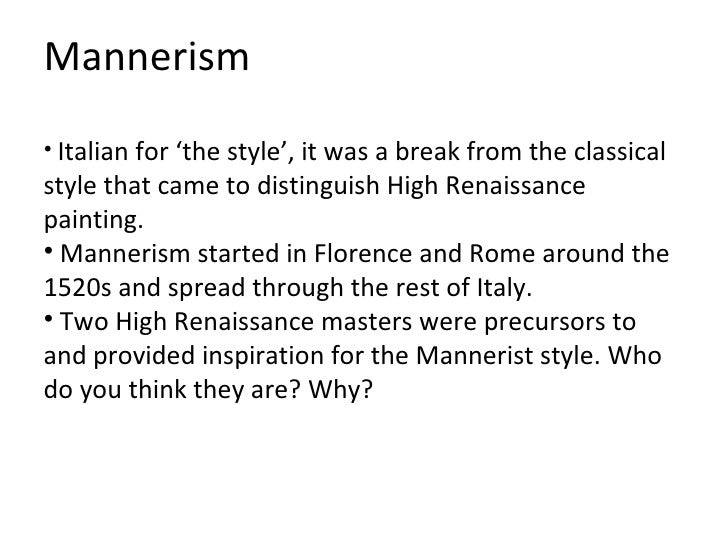 """rennaissance and mannerist Mannerism, italian manierismo, (from maniera, """"manner,"""" or """"style""""), artistic style that predominated in italy from the end of the high renaissance in the 1520s to the beginnings of the baroque style around 1590 the mannerist style originated in florence and rome and spread to northern italy and, ultimately, to much of central and northern europe."""