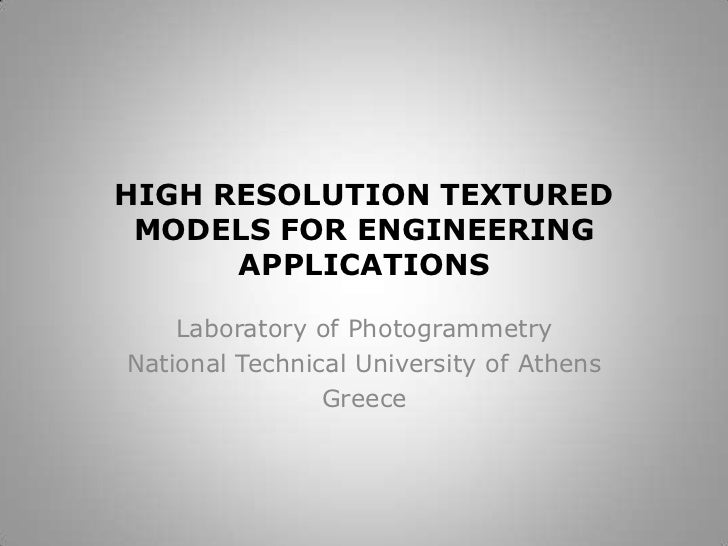 HIGH RESOLUTION TEXTURED MODELS FOR ENGINEERING APPLICATIONS<br />Laboratory of Photogrammetry<br />National Technical Uni...