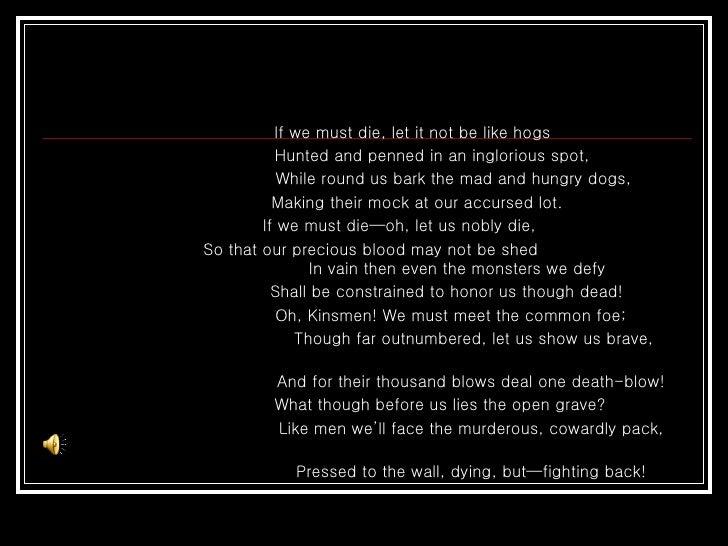 <ul><li>If we must die, let it not be like hogs  </li></ul><ul><li>Hunted and penned in an inglorious spot,  </li></ul><ul...