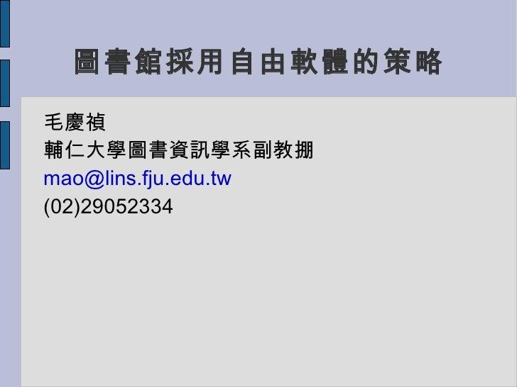 圖書館採用自由軟體的策略 <ul><li>毛慶禎