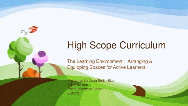 High Scope Curriculum The Learning Environment : Arranging & Equipping Spaces for Active Learners Presented by Jean Smith ...