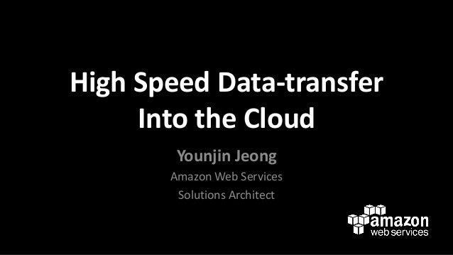 High Speed Data-transfer Into the Cloud Younjin Jeong Amazon Web Services Solutions Architect