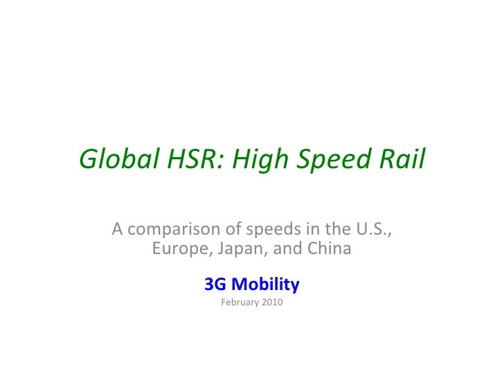 Global HSR: High Speed Rail A comparison of speeds in the U.S., Europe, Japan, and China 3G Mobility February 2010