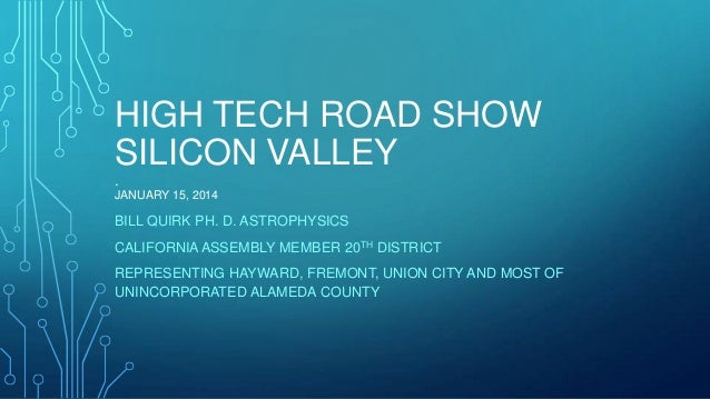 HIGH TECH ROAD SHOW SILICON VALLEY . JANUARY 15, 2014  BILL QUIRK PH. D. ASTROPHYSICS CALIFORNIA ASSEMBLY MEMBER 20TH DIST...