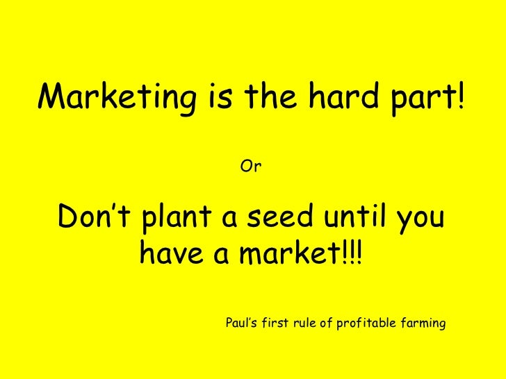 Marketing is the hard part! Or Don't plant a seed until you have a market!!! Paul's first rule of profitable farming