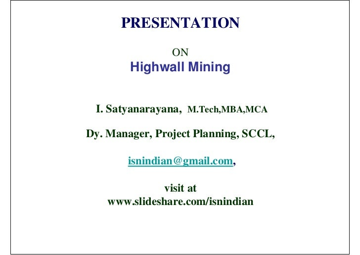 PRESENTATION                ON        Highwall Mining I. Satyanarayana, M.Tech,MBA,MCADy. Manager, Project Planning, SCCL,...