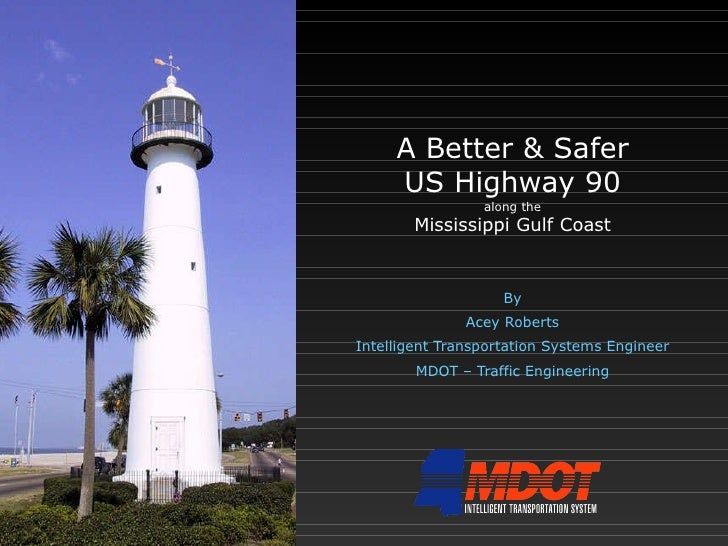 A Better & Safer US Highway 90 along the Mississippi Gulf Coast By Acey Roberts Intelligent Transportation Systems Enginee...