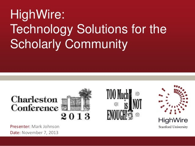 HighWire: Technology Solutions for the Scholarly Community  Presenter: Mark Johnson Date: November 7, 2013