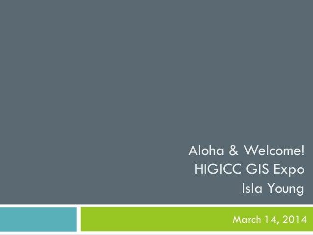 Aloha & Welcome! HIGICC GIS Expo Isla Young March 14, 2014