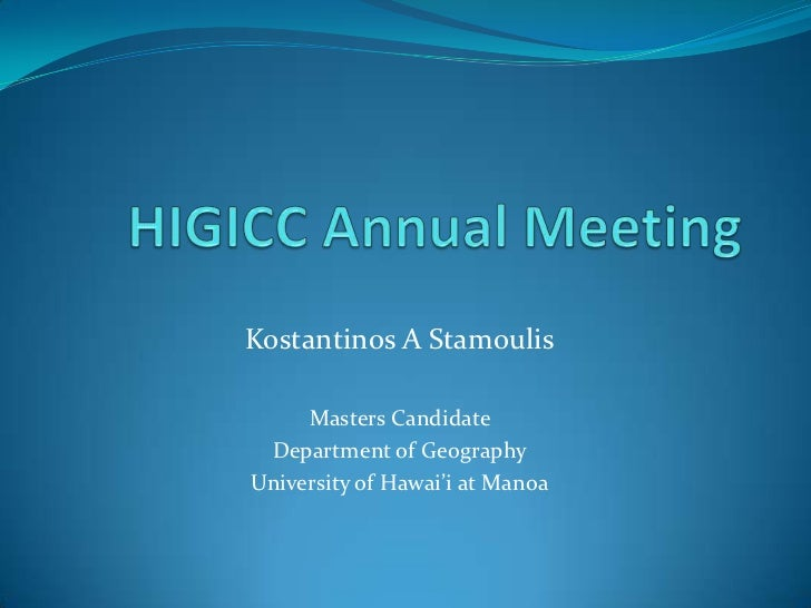 HIGICC Annual Meeting<br />Kostantinos A Stamoulis<br />Masters Candidate <br />Department of Geography<br />University of...
