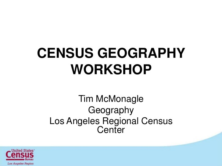 CENSUS GEOGRAPHY WORKSHOP<br />Tim McMonagle<br />Geography<br />Los Angeles Regional Census Center<br />1<br />
