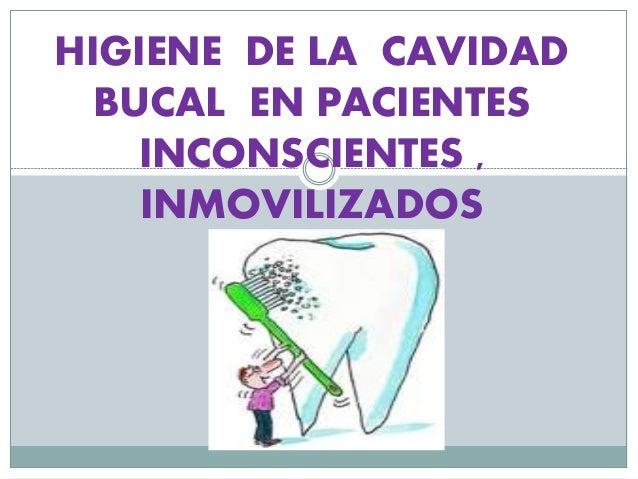 HIGIENE DE LA CAVIDAD BUCAL EN PACIENTES INCONSCIENTES , INMOVILIZADOS