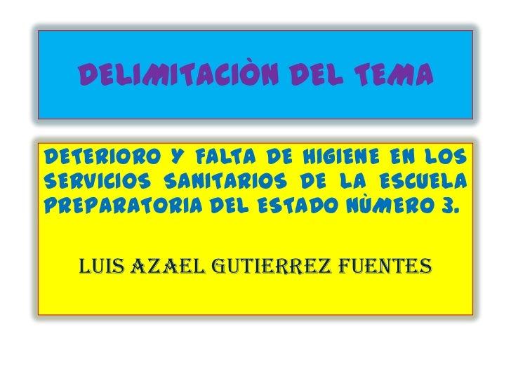 DELIMITACIÒN DEL TEMADETERIORO Y FALTA DE HIGIENE EN LOSSERVICIOS SANITARIOS DE LA ESCUELAPREPARATORIA DEL ESTADO NÙMERO 3...