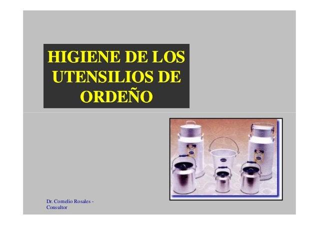HIGIENE DE LOSHIGIENE DE LOS UTENSILIOS DEUTENSILIOS DE ORDEÑOORDEÑO Dr. Cornelio Rosales - Consultor