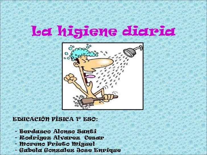 La higiene diaria EDUCACIÓN FÍSICA 1º ESO: - Berdasco Alonso Santi - Rodrigez Alvarez  Cesar - Moreno Prieto Miguel - Gabe...