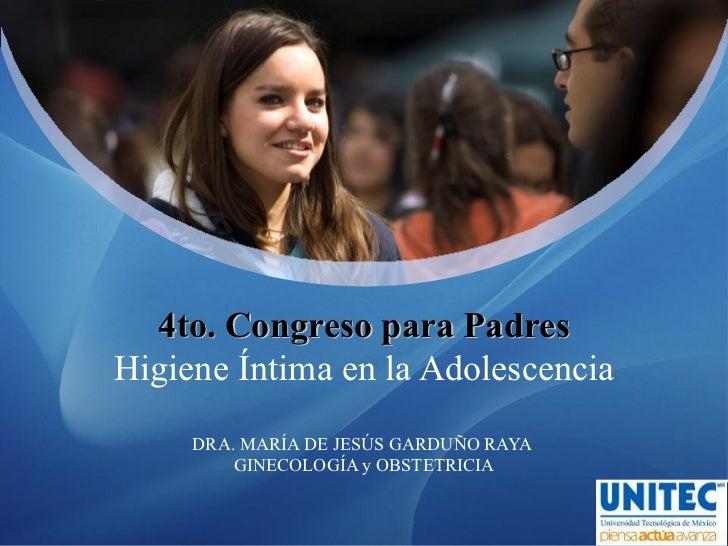 4to. Congreso para PadresHigiene Íntima en la Adolescencia     DRA. MARÍA DE JESÚS GARDUÑO RAYA         GINECOLOGÍA y OBST...