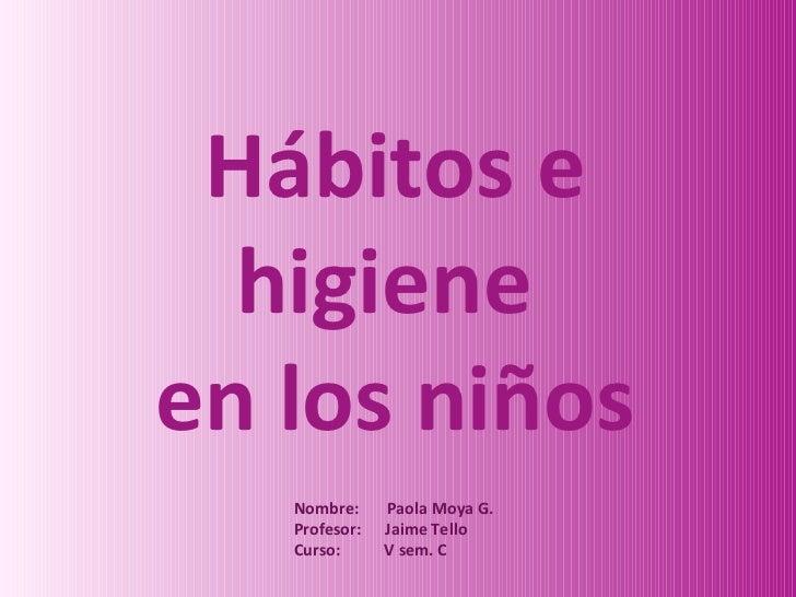 Hábitos e higiene  en los niños Nombre:  Paola Moya G. Profesor:  Jaime Tello Curso:  V sem. C
