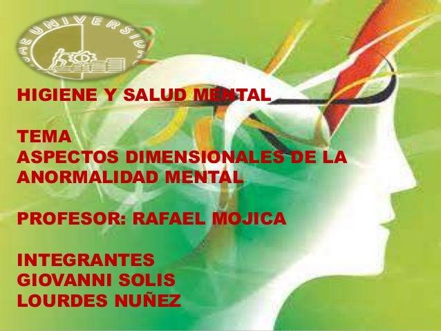 HIGIENE Y SALUD MENTAL TEMA ASPECTOS DIMENSIONALES DE LA ANORMALIDAD MENTAL PROFESOR: RAFAEL MOJICA INTEGRANTES GIOVANNI S...