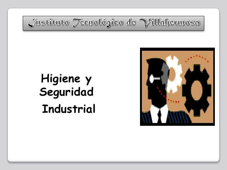 Instituto Tecnológico de Villahermosa<br />Higiene y Seguridad<br /> Industrial<br />