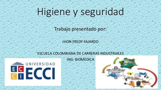 Higiene y seguridad Trabajo presentado por: JHON FREDY FAJARDO ESCUELA COLOMBIANA DE CARRERAS INDUSTRIALES ING. BIOMEDICA