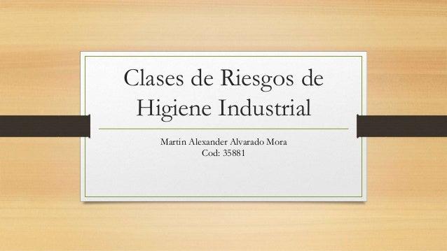Clases de Riesgos de Higiene Industrial Martin Alexander Alvarado Mora Cod: 35881
