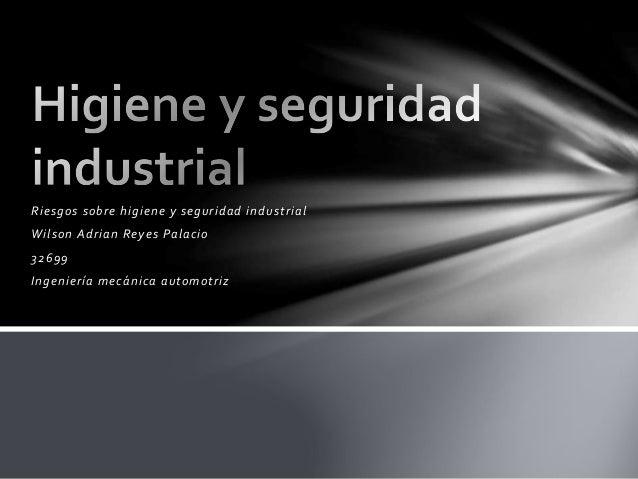 Riesgos sobre higiene y seguridad industrial Wilson Adrian Reyes Palacio 32699 Ingeniería mecánica automotriz