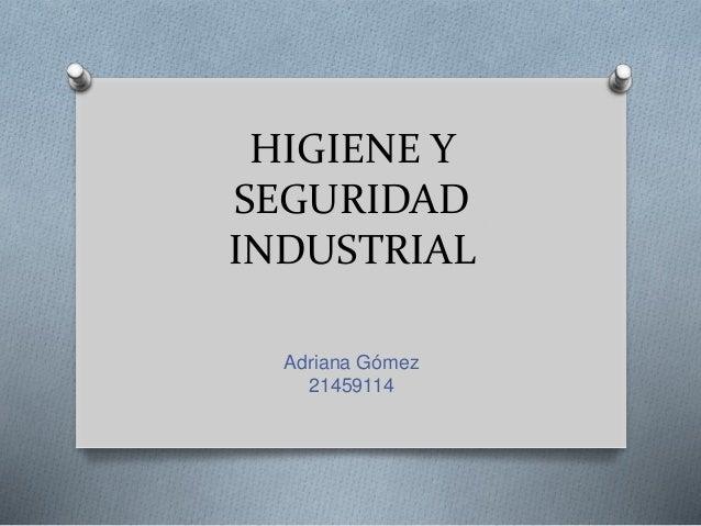 HIGIENE Y SEGURIDAD INDUSTRIAL Adriana Gómez 21459114