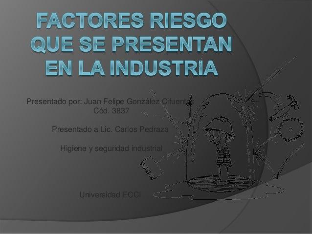 Presentado por: Juan Felipe González Cifuentes  Cód. 3837  Presentado a Lic. Carlos Pedraza  Higiene y seguridad industria...