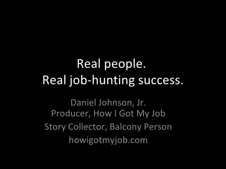 Real people.  Real job-hunting success. Daniel Johnson, Jr. Producer, How I Got My Job Story Collector, Balcony Person how...