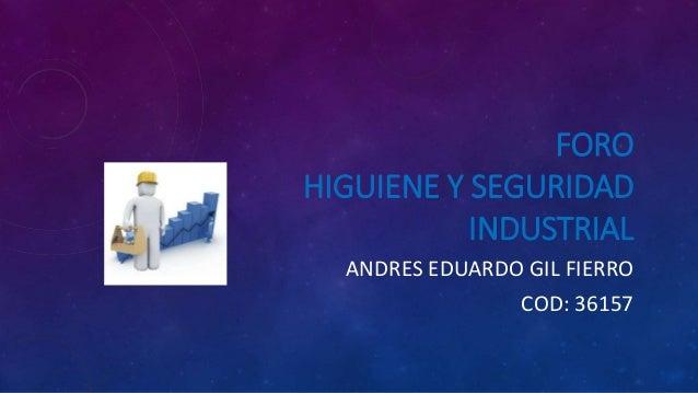 FORO HIGUIENE Y SEGURIDAD INDUSTRIAL ANDRES EDUARDO GIL FIERRO COD: 36157