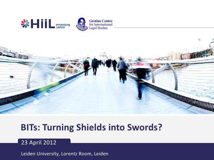 BITs: Turning Shields into Swords?23 April 2012Leiden University, Lorentz Room, Leiden