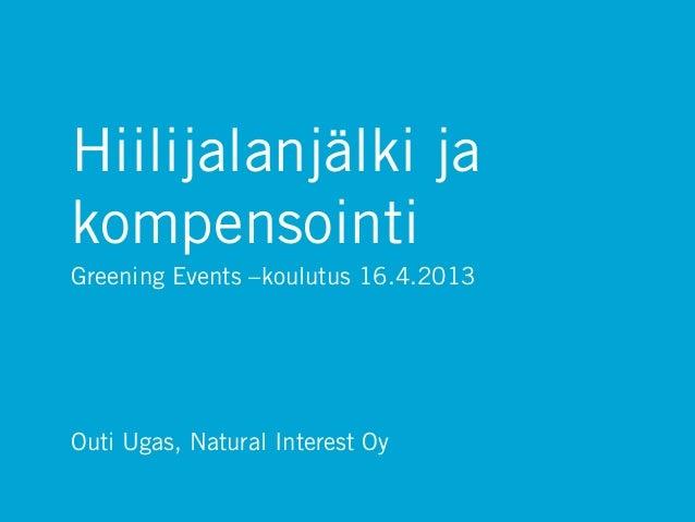 Hiilijalanjälki jakompensointiGreening Events –koulutus 16.4.2013Outi Ugas, Natural Interest Oy