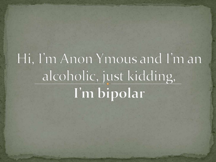 Hi, i'm anon ymous and i'm an