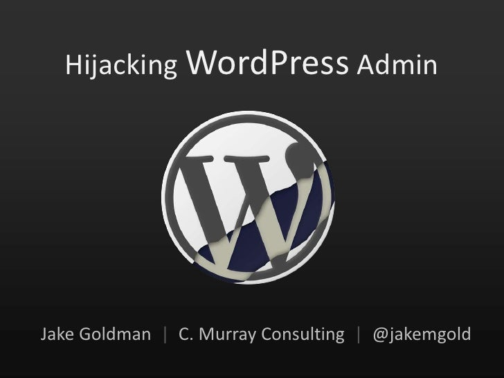 Hijacking WordPress Admin<br />Jake Goldman  |  C. Murray Consulting  |  @jakemgold<br />