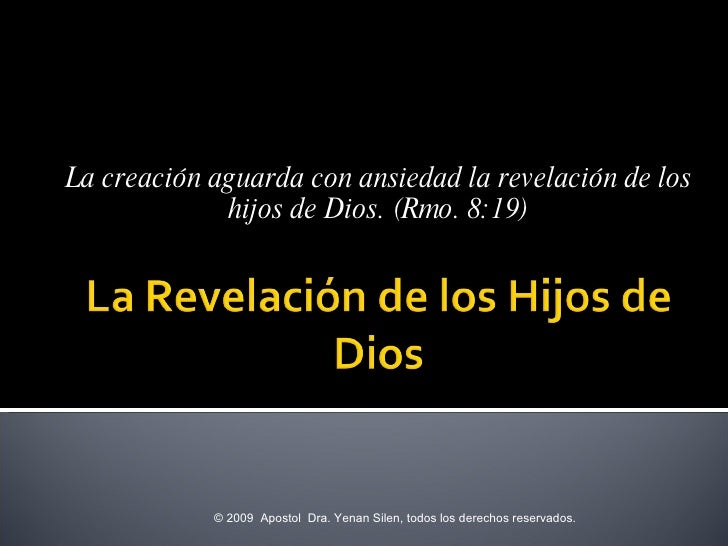 La creación aguarda con ansiedad la revelación de los hijos de Dios. (Rmo. 8:19) © 2009  Apostol  Dra. Yenan Silen, todos ...