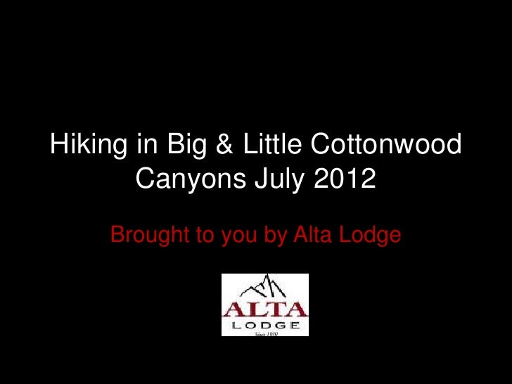 Hiking in Big & Little Cottonwood       Canyons July 2012    Brought to you by Alta Lodge