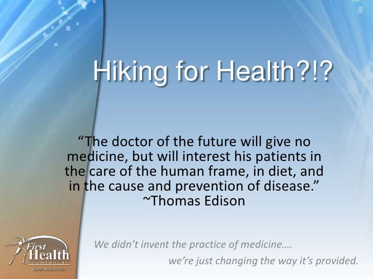 """Hiking for Health?!?<br />""""The doctor of the future will give no medicine, but will interest his patients in the care of t..."""