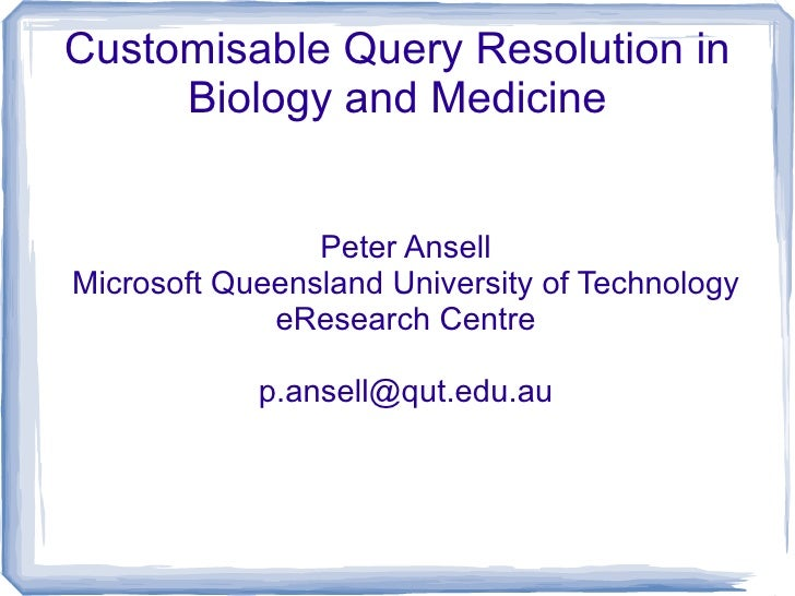 Customisable Query Resolution in      Biology and Medicine                   Peter Ansell Microsoft Queensland University ...