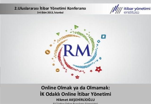 2.Uluslararası İtibar Yönetimi Konferansı 3-4 Ekim 2013, İstanbul Online Olmak ya da Olmamak: İK Odaklı Online İtibar Yöne...