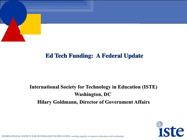 Ed Tech Funding:  A Federal Update International Society for Technology in Education (ISTE) Washington, DC  Hilary Goldman...