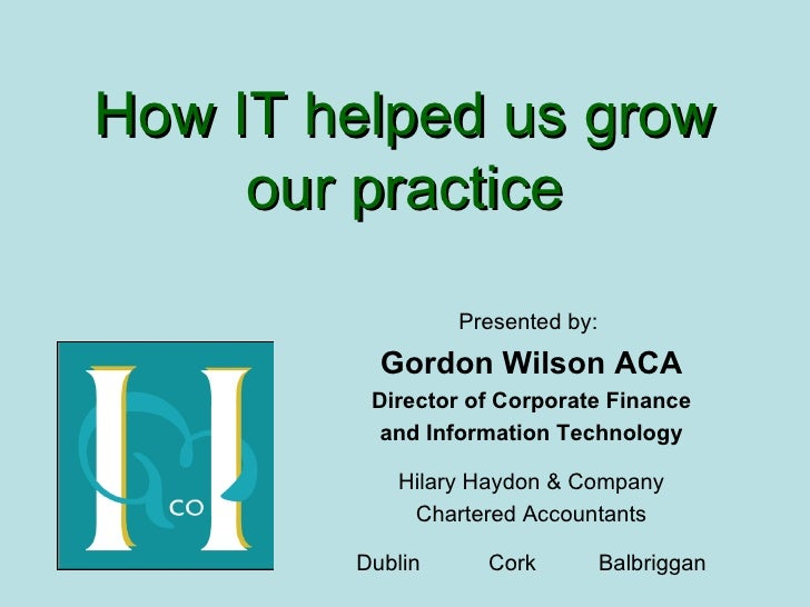 How IT helped us grow our practice Presented by:  Gordon Wilson ACA Director of Corporate Finance and Information Technolo...