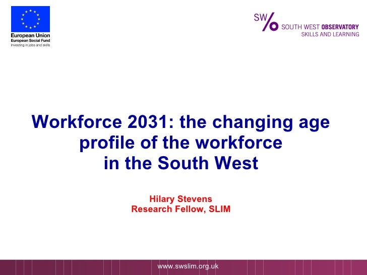 Workforce 2031: the changing age profile of the workforce in the South West Hilary Stevens Research Fellow, SLIM