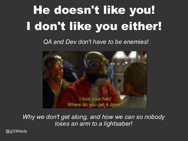 He doesn't like you! I don't like you either! QA and Dev don't have to be enemies!  Why we don't get along, and how we can...