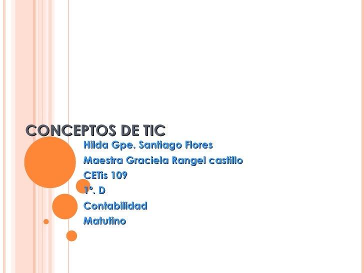 CONCEPTOS DE TIC Hilda Gpe. Santiago Flores Maestra Graciela Rangel castillo CETis 109 1º. D  Contabilidad Matutino