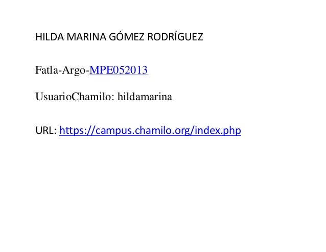 HILDA MARINA GÓMEZ RODRÍGUEZ Fatla-Argo-MPE052013 UsuarioChamilo: hildamarina URL: https://campus.chamilo.org/index.php