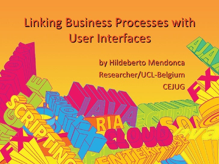 Linking Business Processes with User Interfaces by Hildeberto Mendonca Researcher/UCL-Belgium CEJUG