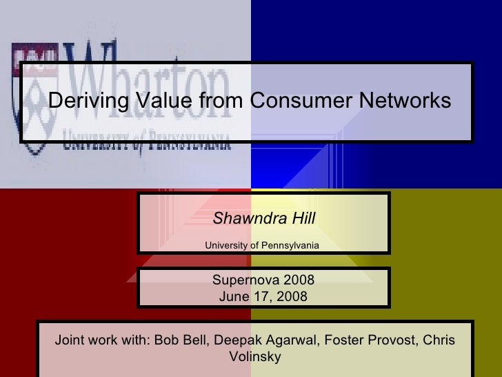 Deriving Value from Consumer Networks                              Shawndra Hill                        University of Penn...