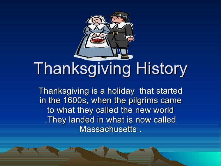 Thanksgiving History Thanksgiving is a holiday  that started in the 1600s, when the pilgrims came to what they called the ...